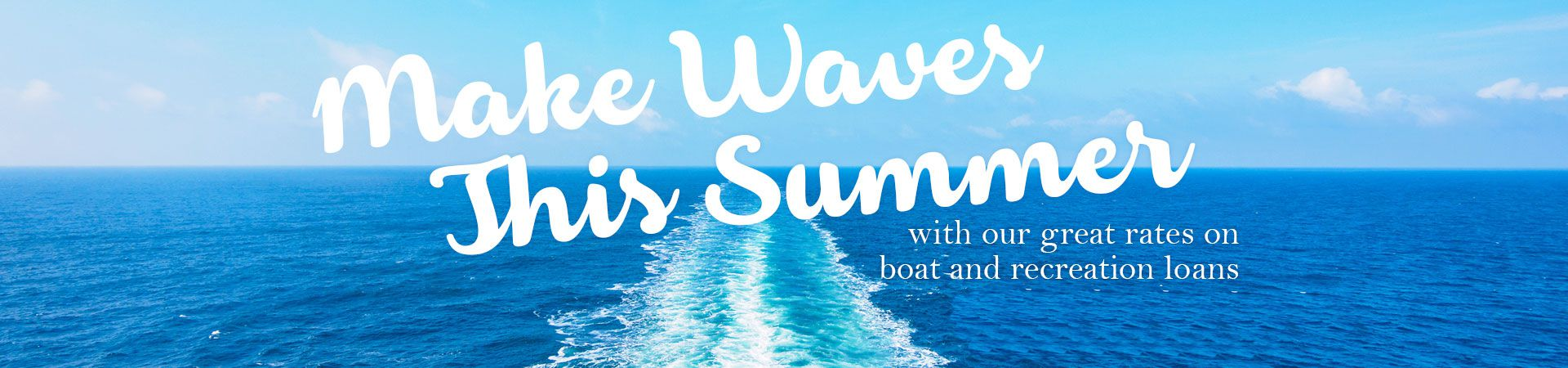 Make waves this summer with our great rates on boat and recreation loans