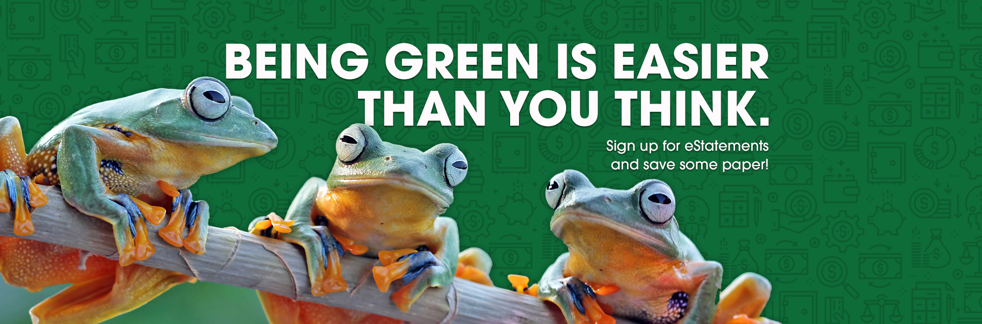Being green is easier than you think. Sign up for eStatements and save some paper.