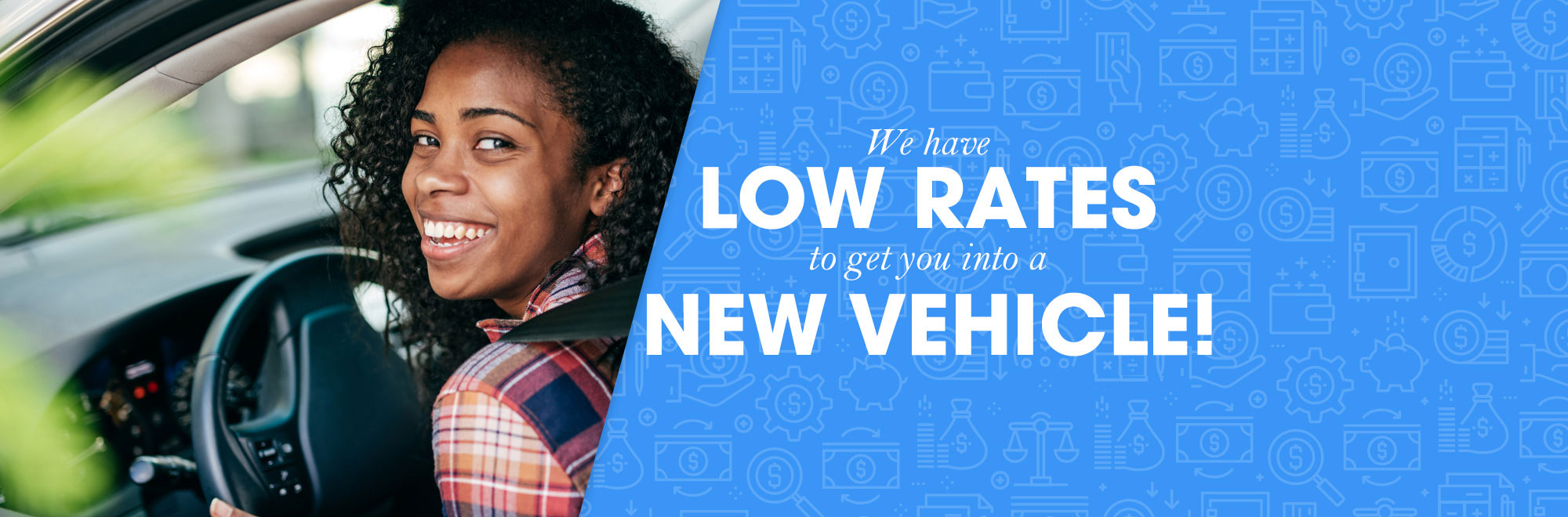 We have low rates to get you in a new vehicle