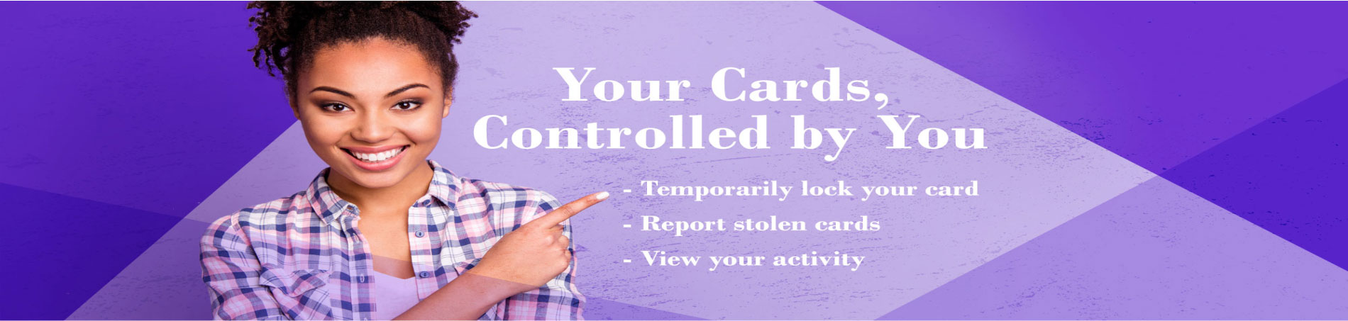 Your Cards Controlled By You including temporary locking your card, reporting stolen cards and viewing activty