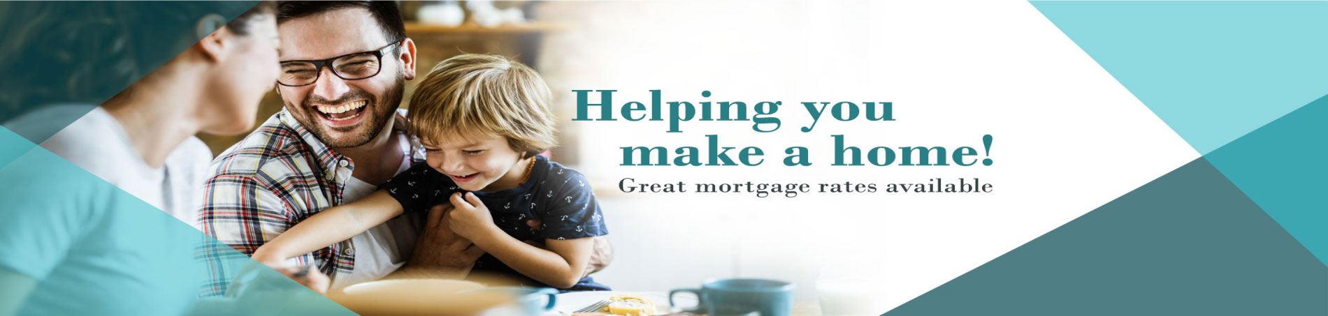 Helping you make a home! Great mortgage rates available.